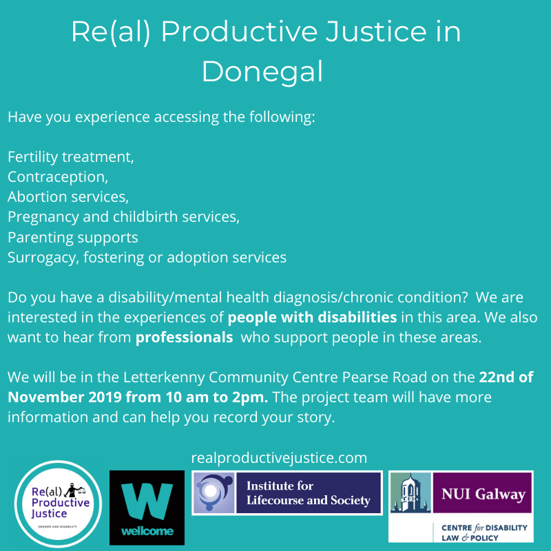 Have you experience accessing the following: Fertility treatment, Contraception, Abortion services, Pregnancy and childbirth services, Parenting supports Surrogacy, fostering or adoption services Do you have a disability/mental health diagnosis/chronic condition? We are interested in the experiences of people with disabilities in this area. We also want to hear from professionals who support people in these areas. We will be in the Letterkenny Community Centre Pearse Road on the 22nd of November 2019 from 10 am to 2pm. The project team will have more information and can help you record your story. realproductivejustice.com